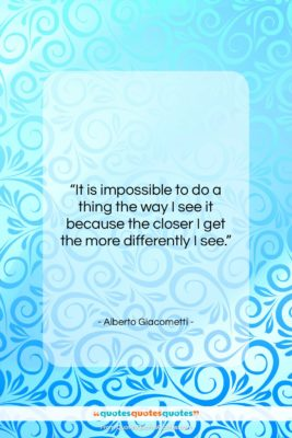 """Alberto Giacometti quote: """"It is impossible to do a thing…""""- at QuotesQuotesQuotes.com"""