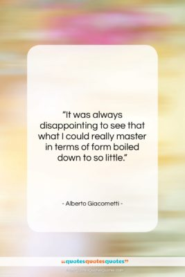 """Alberto Giacometti quote: """"It was always disappointing to see that…""""- at QuotesQuotesQuotes.com"""