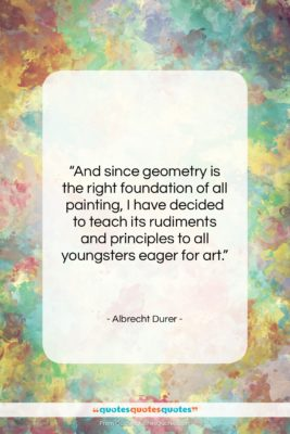 """Albrecht Durer quote: """"And since geometry is the right foundation…""""- at QuotesQuotesQuotes.com"""