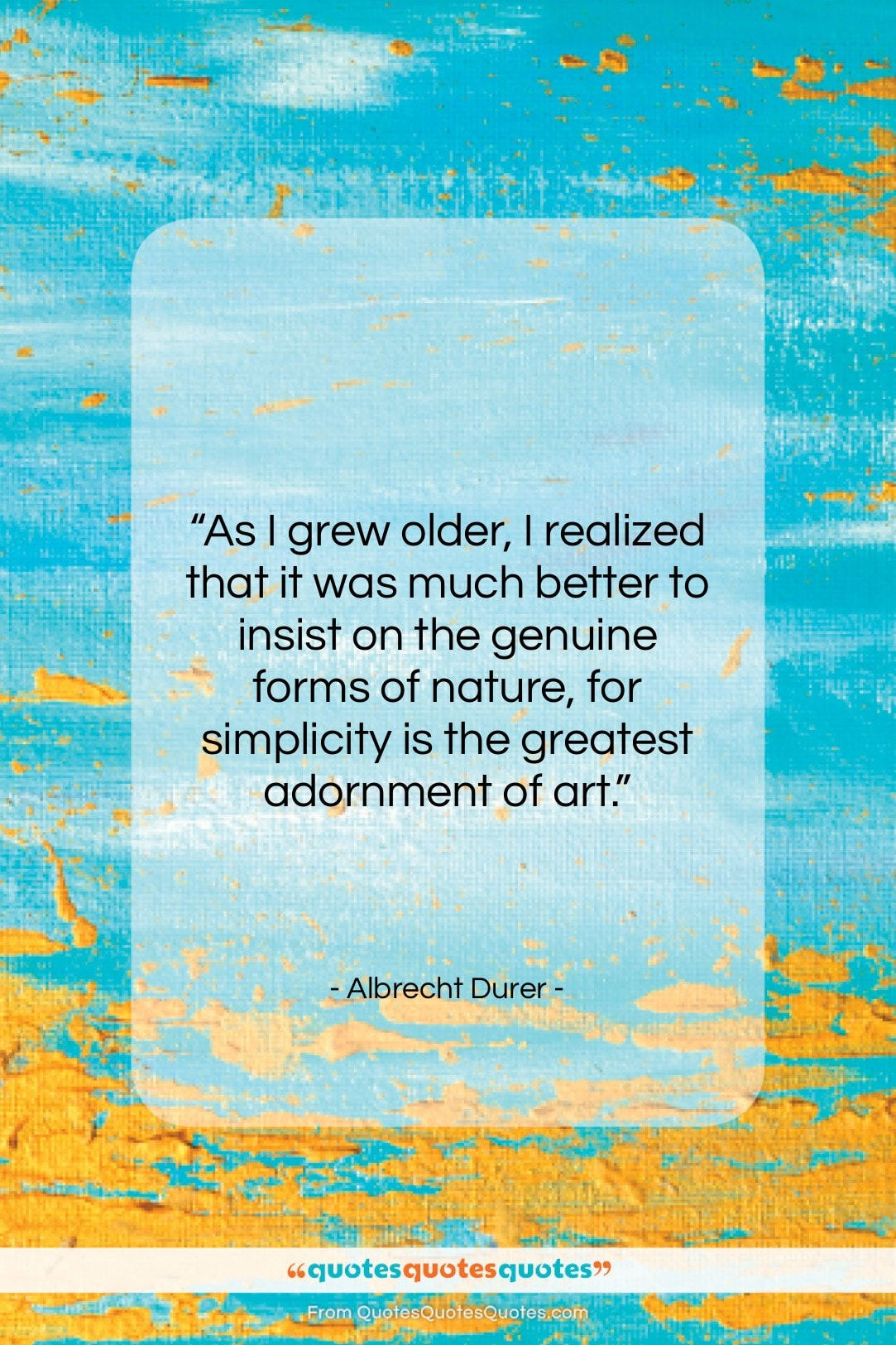 """Albrecht Durer quote: """"As I grew older, I realized that…""""- at QuotesQuotesQuotes.com"""