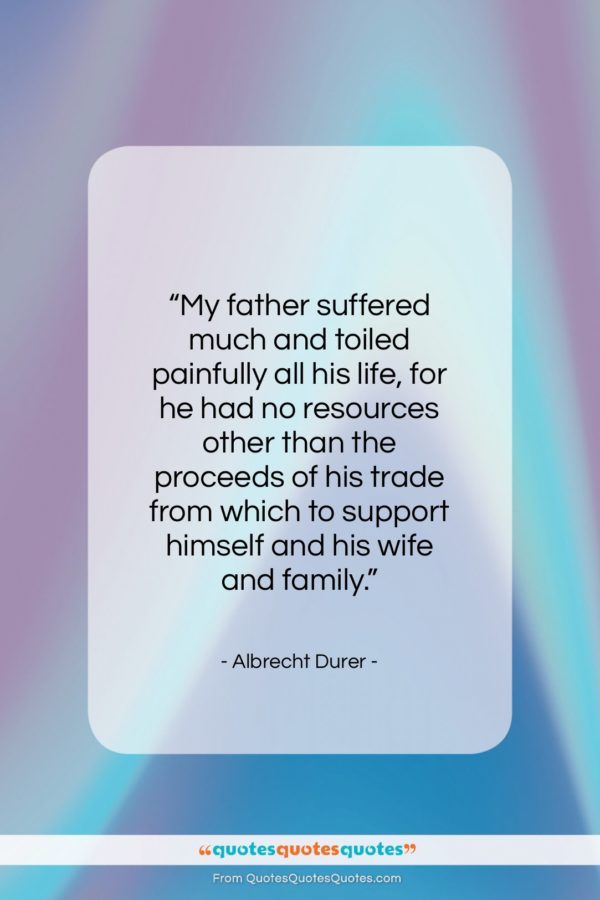 "Albrecht Durer quote: ""My father suffered much and toiled painfully…""- at QuotesQuotesQuotes.com"