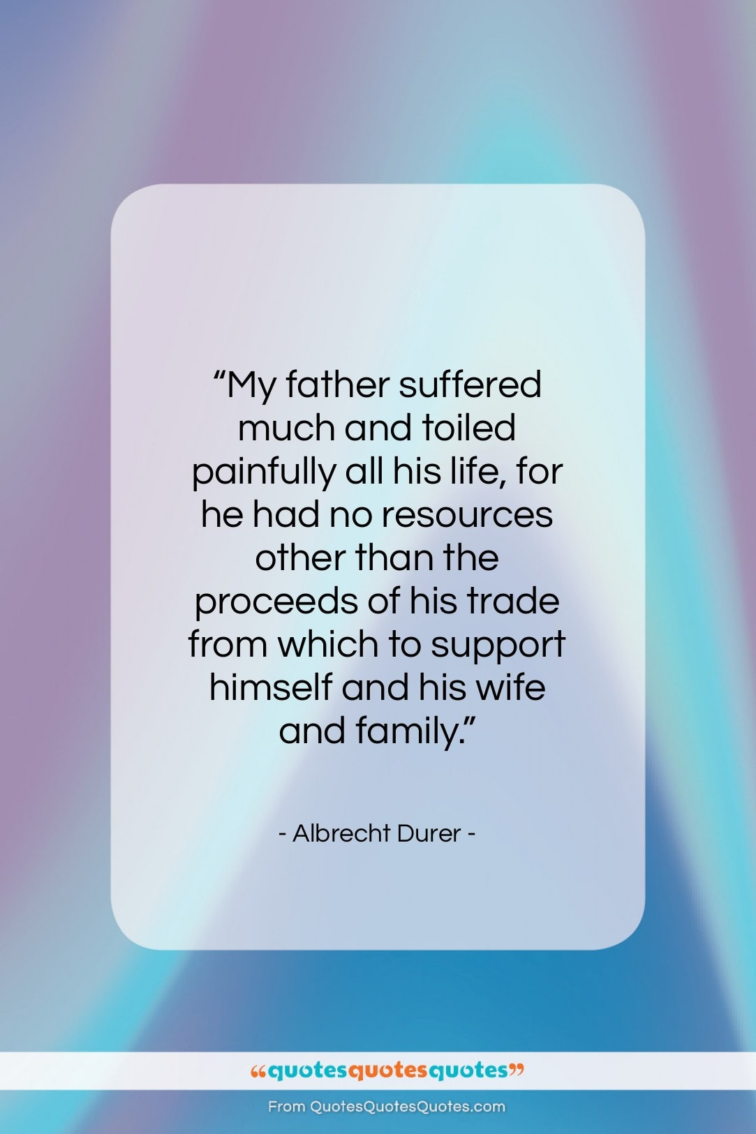 """Albrecht Durer quote: """"My father suffered much and toiled painfully…""""- at QuotesQuotesQuotes.com"""
