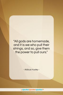 """Aldous Huxley quote: """"All gods are homemade, and it is…""""- at QuotesQuotesQuotes.com"""