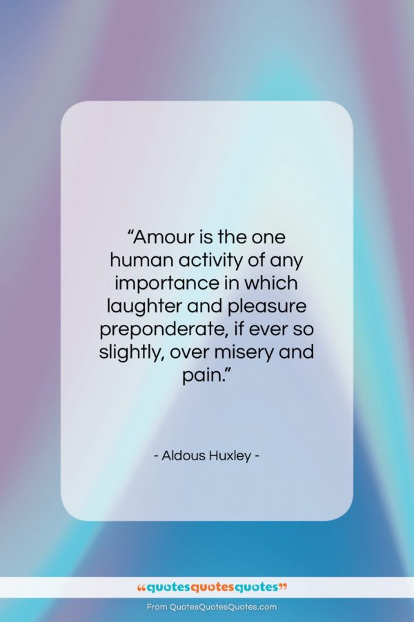 """Aldous Huxley quote: """"Amour is the one human activity of…""""- at QuotesQuotesQuotes.com"""