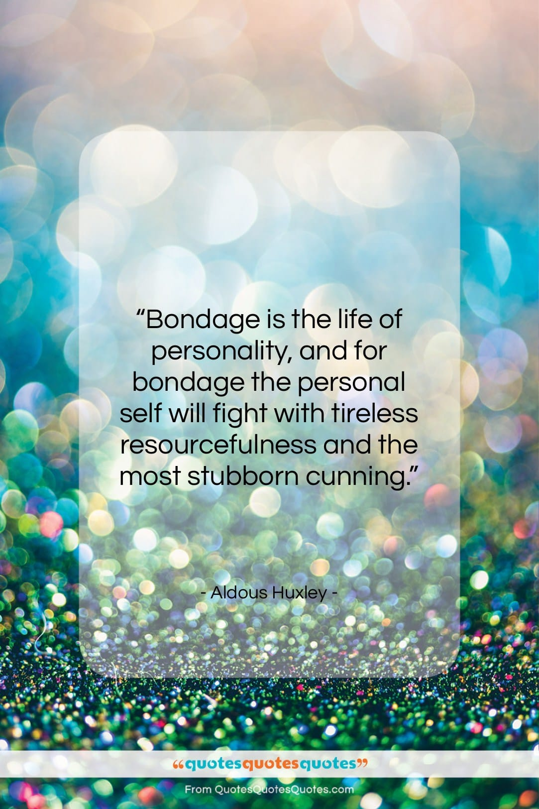 """Aldous Huxley quote: """"Bondage is the life of personality, and…""""- at QuotesQuotesQuotes.com"""