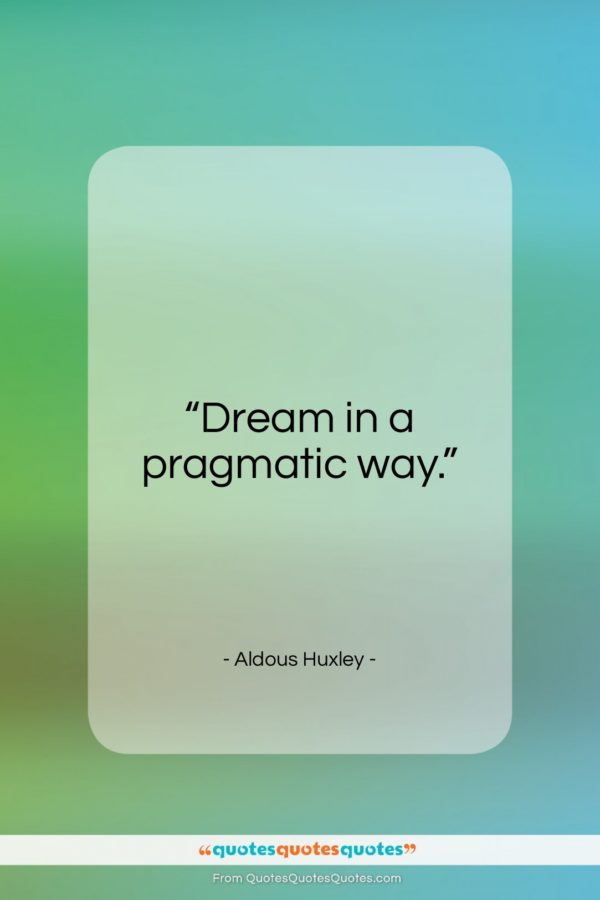 """Aldous Huxley quote: """"Dream in a pragmatic way…""""- at QuotesQuotesQuotes.com"""