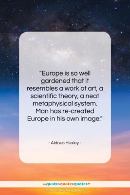"Aldous Huxley quote: ""Europe is so well gardened that it…""- at QuotesQuotesQuotes.com"