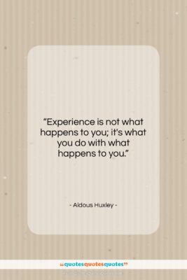 """Aldous Huxley quote: """"Experience is not what happens to you;…""""- at QuotesQuotesQuotes.com"""