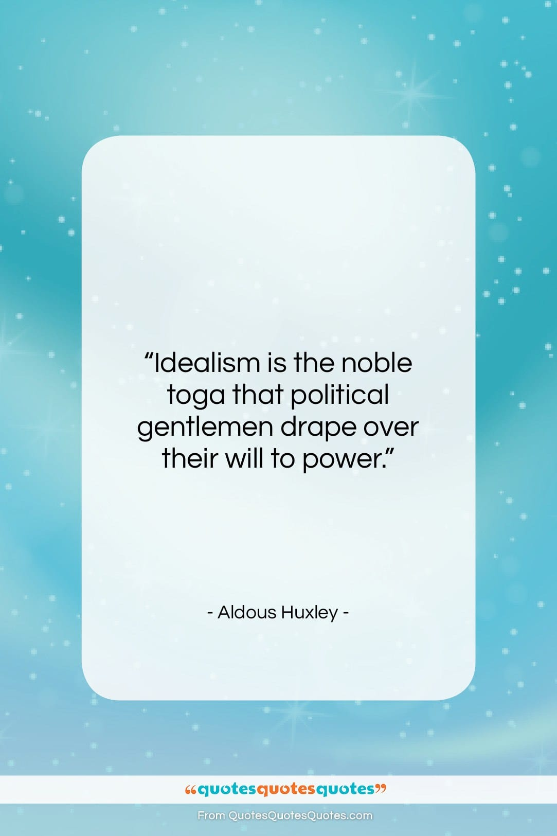 """Aldous Huxley quote: """"Idealism is the noble toga that political…""""- at QuotesQuotesQuotes.com"""
