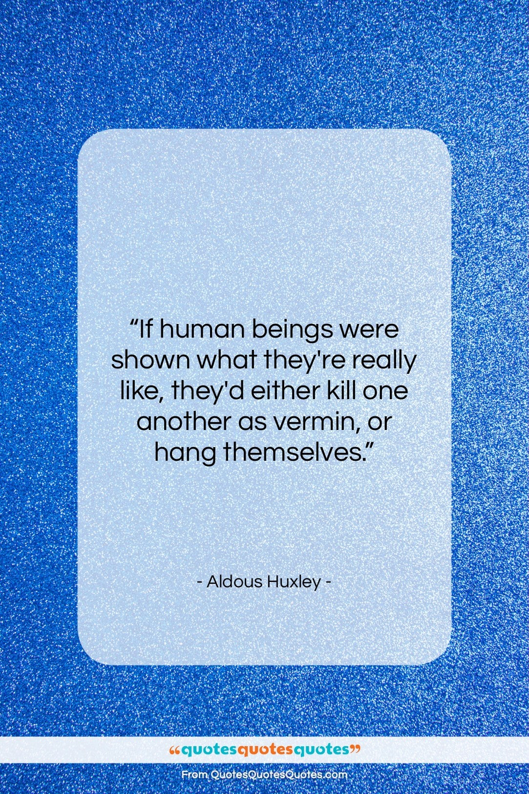 """Aldous Huxley quote: """"If human beings were shown what they're…""""- at QuotesQuotesQuotes.com"""