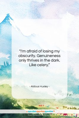 """Aldous Huxley quote: """"I'm afraid of losing my obscurity. Genuineness…""""- at QuotesQuotesQuotes.com"""