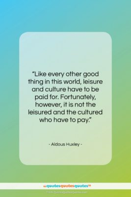 """Aldous Huxley quote: """"Like every other good thing in this…""""- at QuotesQuotesQuotes.com"""
