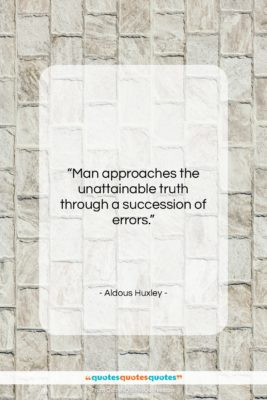 """Aldous Huxley quote: """"Man approaches the unattainable truth through a…""""- at QuotesQuotesQuotes.com"""