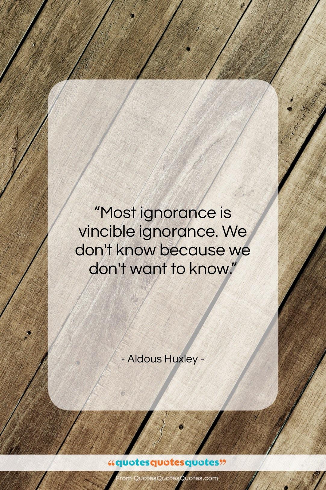 """Aldous Huxley quote: """"Most ignorance is vincible ignorance. We don't…""""- at QuotesQuotesQuotes.com"""