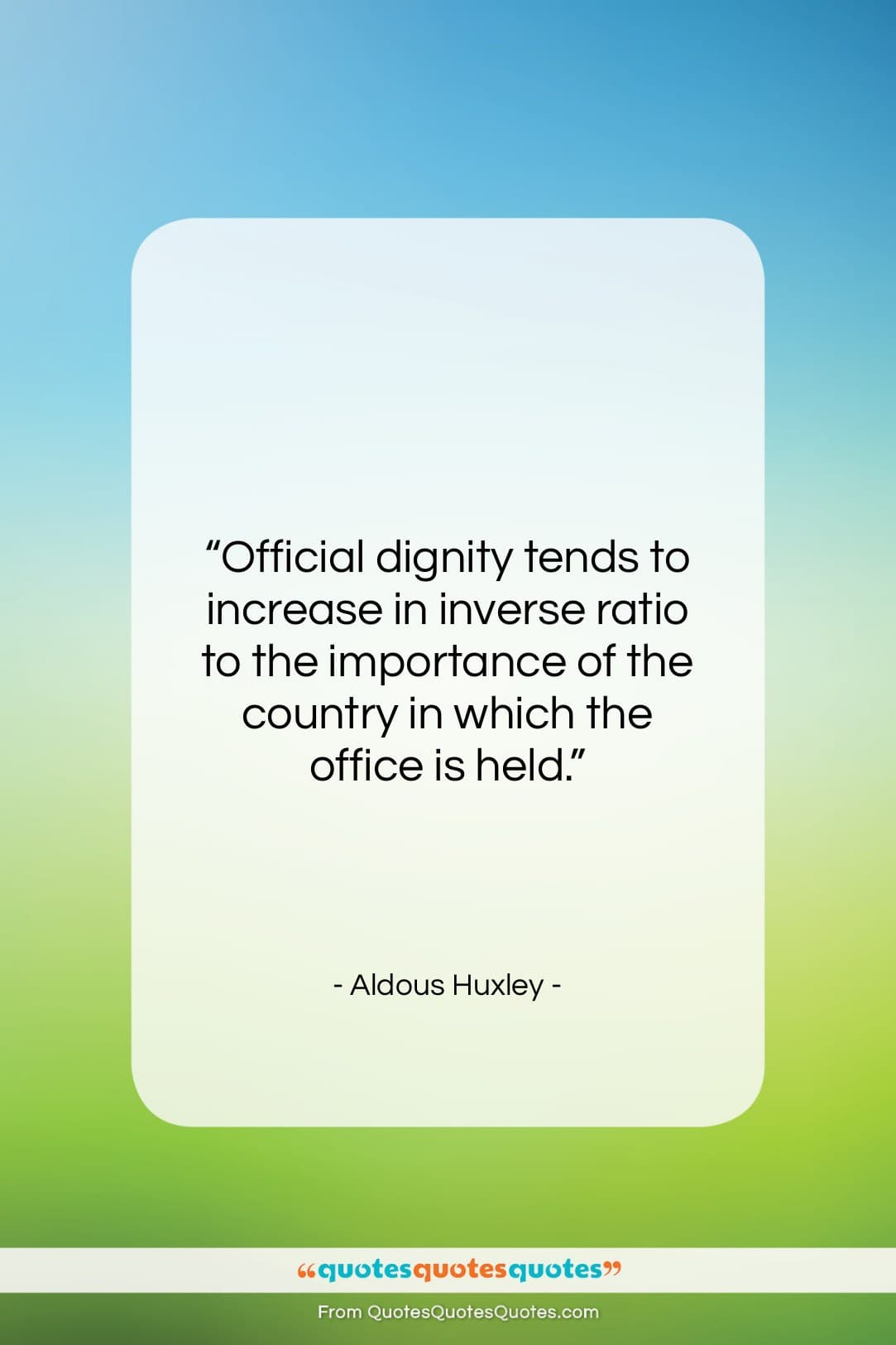 "Aldous Huxley quote: ""Official dignity tends to increase in inverse…""- at QuotesQuotesQuotes.com"