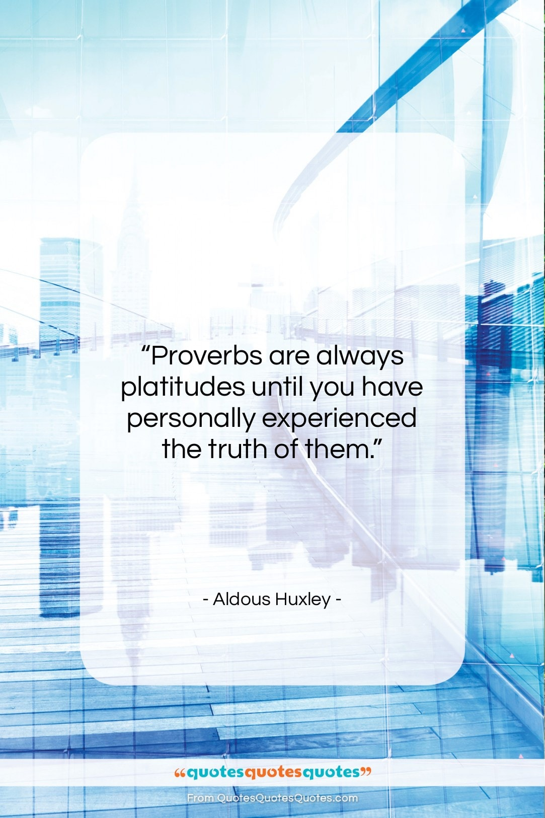 """Aldous Huxley quote: """"Proverbs are always platitudes until you have…""""- at QuotesQuotesQuotes.com"""