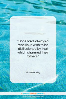 """Aldous Huxley quote: """"Sons have always a rebellious wish to…""""- at QuotesQuotesQuotes.com"""