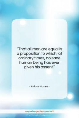 """Aldous Huxley quote: """"That all men are equal is a…""""- at QuotesQuotesQuotes.com"""