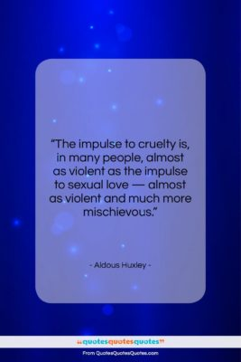 """Aldous Huxley quote: """"The impulse to cruelty is, in many…""""- at QuotesQuotesQuotes.com"""