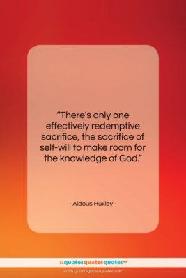"""Aldous Huxley quote: """"There's only one effectively redemptive sacrifice, the…""""- at QuotesQuotesQuotes.com"""