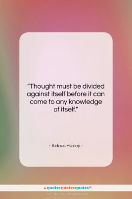 """Aldous Huxley quote: """"Thought must be divided against itself before…""""- at QuotesQuotesQuotes.com"""