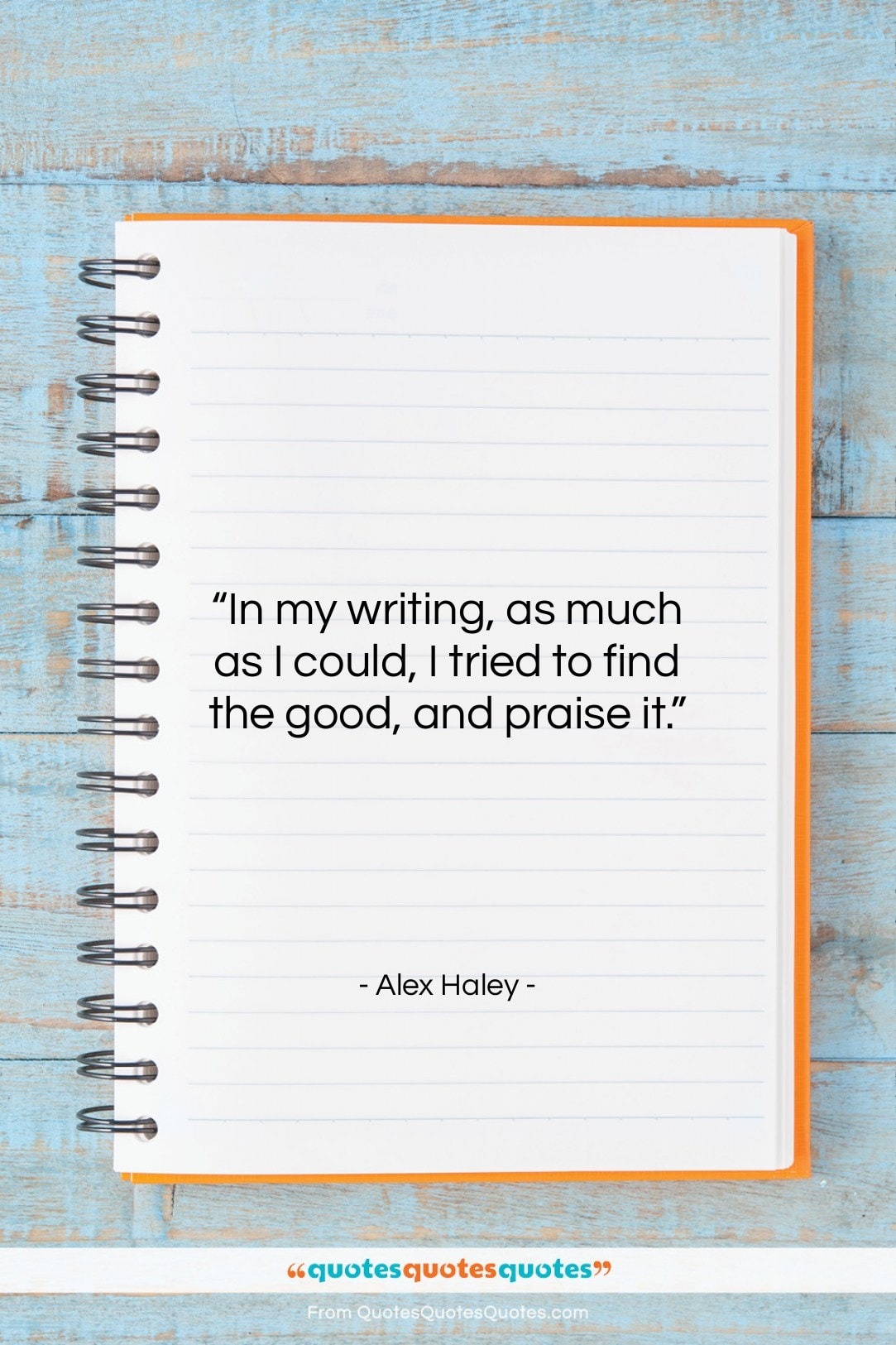 """Alex Haley quote: """"In my writing, as much as I…""""- at QuotesQuotesQuotes.com"""
