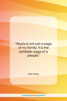 """Alex Haley quote: """"Roots is not just a saga of…""""- at QuotesQuotesQuotes.com"""