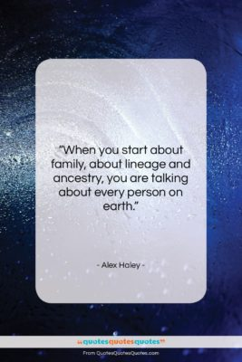 "Alex Haley quote: ""When you start about family, about lineage…""- at QuotesQuotesQuotes.com"