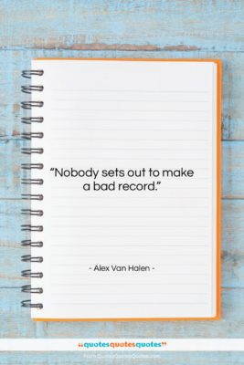 """Alex Van Halen quote: """"Nobody sets out to make a bad…""""- at QuotesQuotesQuotes.com"""