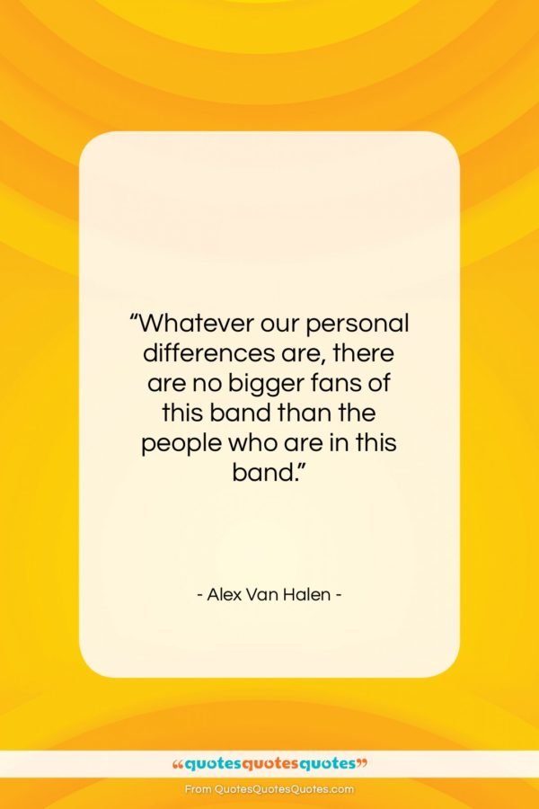 "Alex Van Halen quote: ""Whatever our personal differences are, there are…""- at QuotesQuotesQuotes.com"