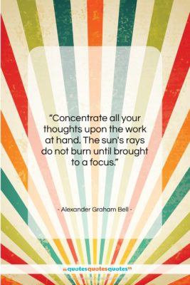 """Alexander Graham Bell quote: """"Concentrate all your thoughts upon the work…""""- at QuotesQuotesQuotes.com"""
