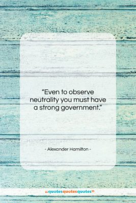 """Alexander Hamilton quote: """"Even to observe neutrality you must have…""""- at QuotesQuotesQuotes.com"""