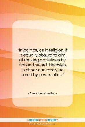 "Alexander Hamilton quote: ""In politics, as in religion, it is…""- at QuotesQuotesQuotes.com"