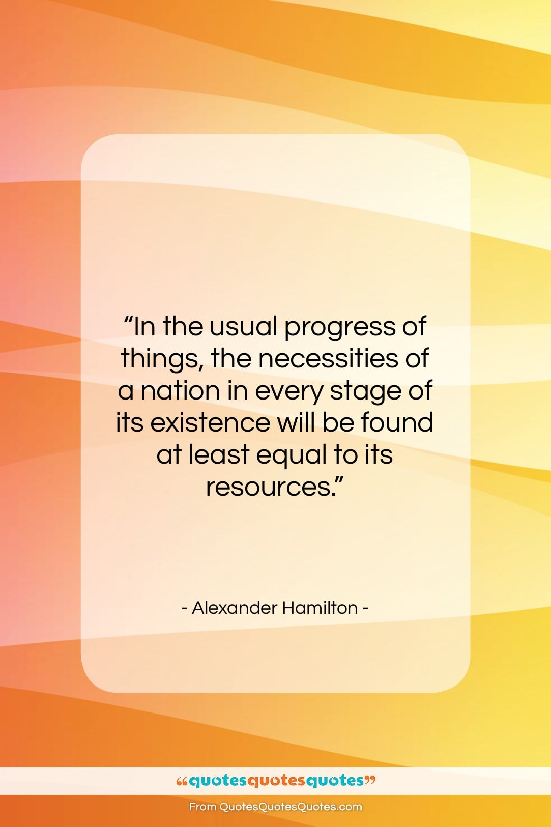 """Alexander Hamilton quote: """"In the usual progress of things, the…""""- at QuotesQuotesQuotes.com"""