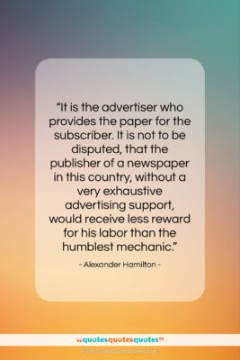"""Alexander Hamilton quote: """"It is the advertiser who provides the…""""- at QuotesQuotesQuotes.com"""