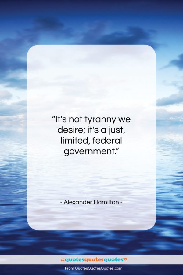 "Alexander Hamilton quote: ""It's not tyranny we desire; it's a…""- at QuotesQuotesQuotes.com"