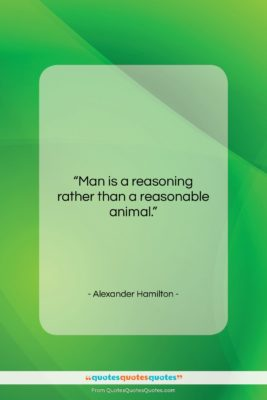 """Alexander Hamilton quote: """"Man is a reasoning rather than a…""""- at QuotesQuotesQuotes.com"""