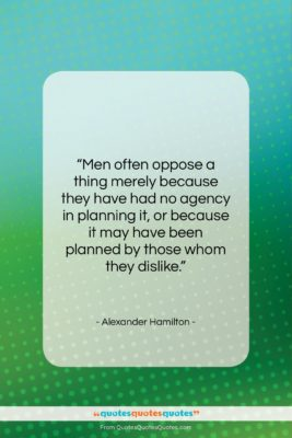 "Alexander Hamilton quote: ""Men often oppose a thing merely because…""- at QuotesQuotesQuotes.com"