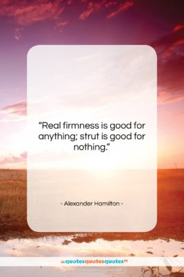 """Alexander Hamilton quote: """"Real firmness is good for anything; strut…""""- at QuotesQuotesQuotes.com"""