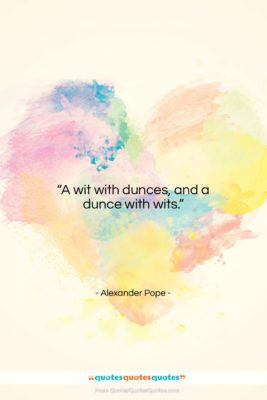 """Alexander Pope quote: """"A wit with dunces, and a dunce…""""- at QuotesQuotesQuotes.com"""