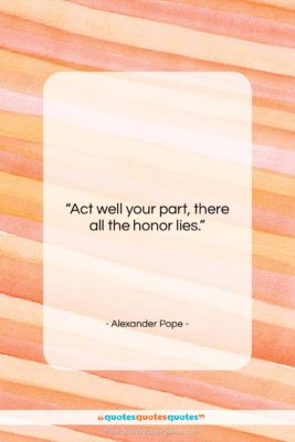 """Alexander Pope quote: """"Act well your part, there all the…""""- at QuotesQuotesQuotes.com"""