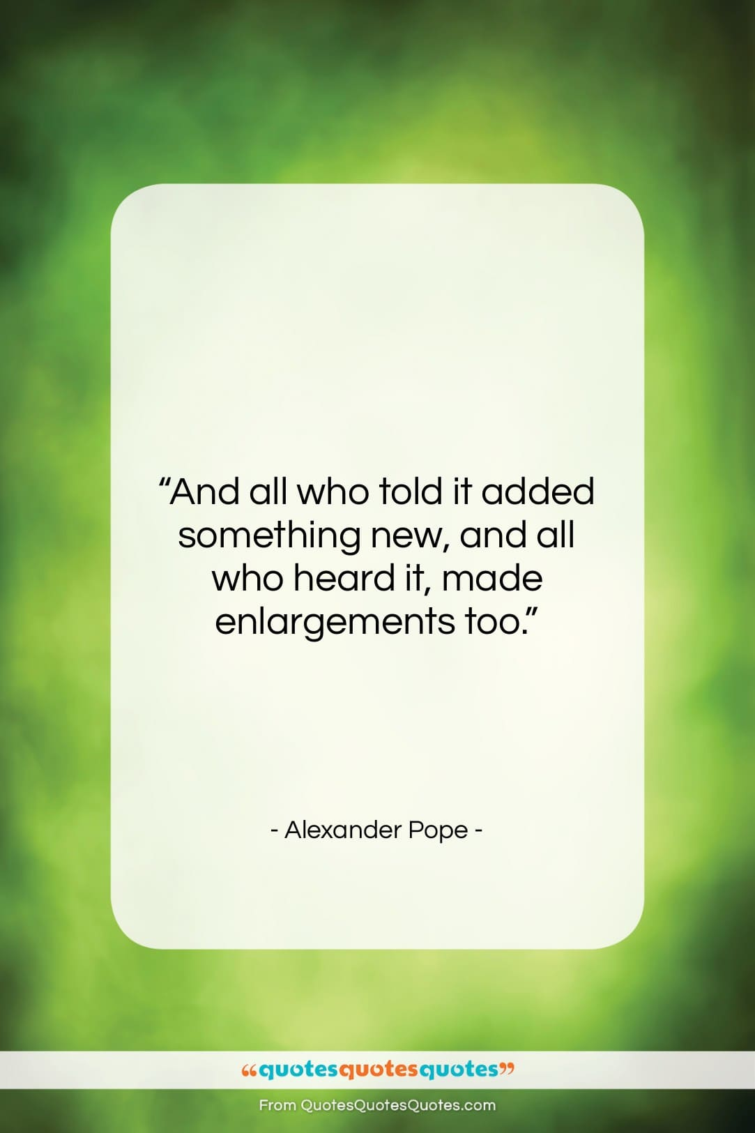 """Alexander Pope quote: """"And all who told it added something…""""- at QuotesQuotesQuotes.com"""