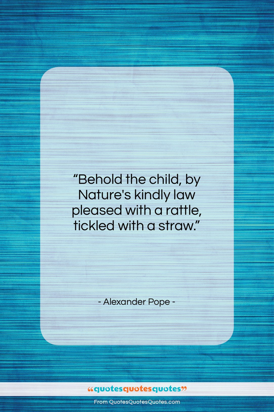 """Alexander Pope quote: """"Behold the child, by Nature's kindly law…""""- at QuotesQuotesQuotes.com"""