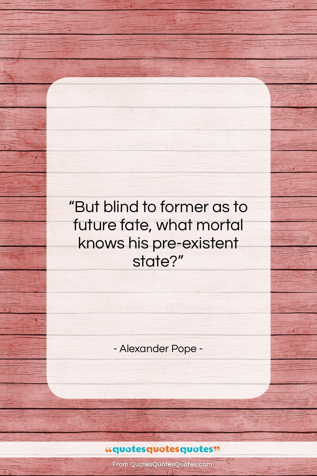 """Alexander Pope quote: """"But blind to former as to future…""""- at QuotesQuotesQuotes.com"""