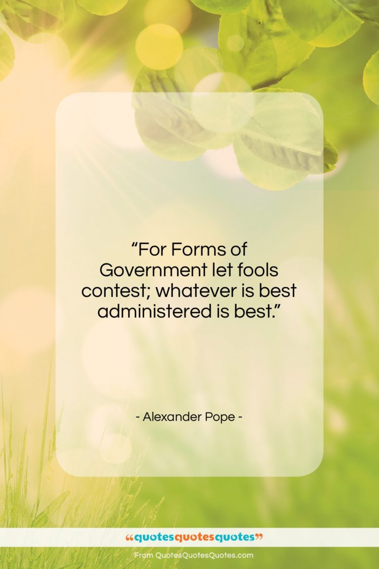 """Alexander Pope quote: """"For Forms of Government let fools contest;…""""- at QuotesQuotesQuotes.com"""