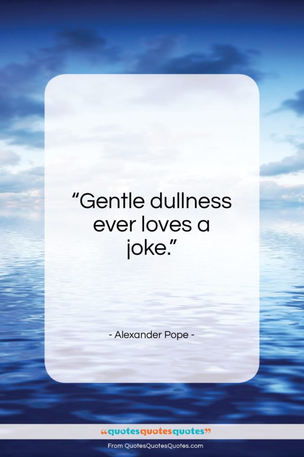 """Alexander Pope quote: """"Gentle dullness ever loves a joke…""""- at QuotesQuotesQuotes.com"""