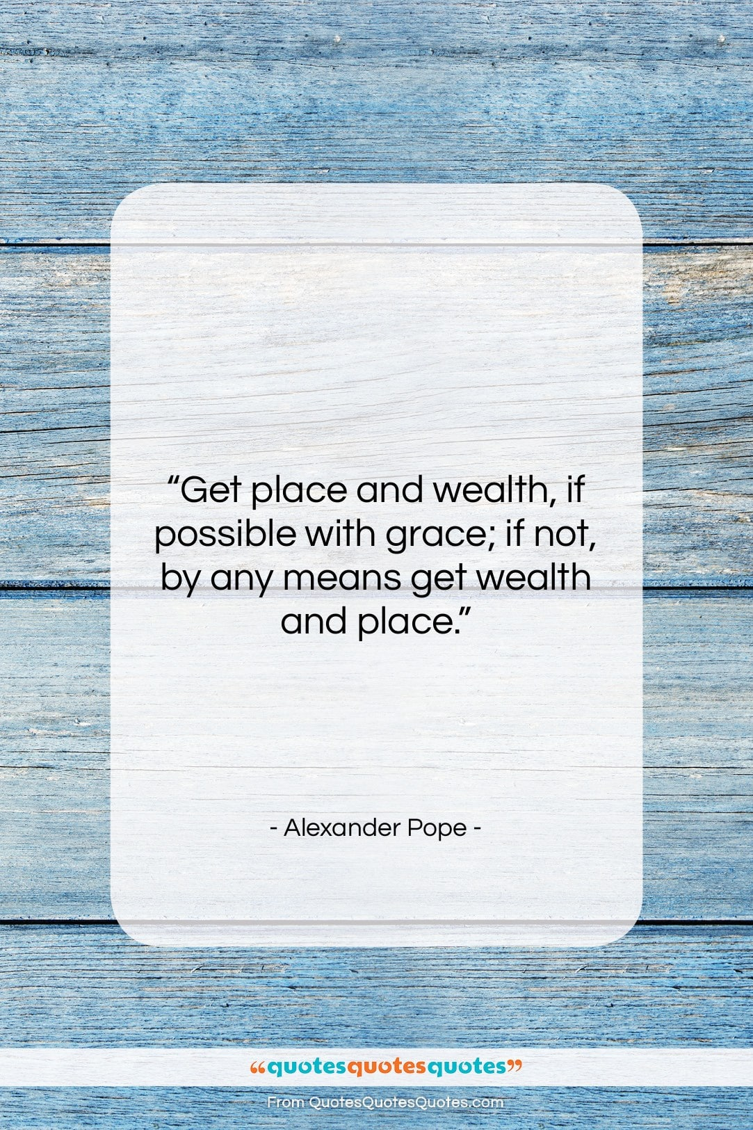 """Alexander Pope quote: """"Get place and wealth, if possible with…""""- at QuotesQuotesQuotes.com"""