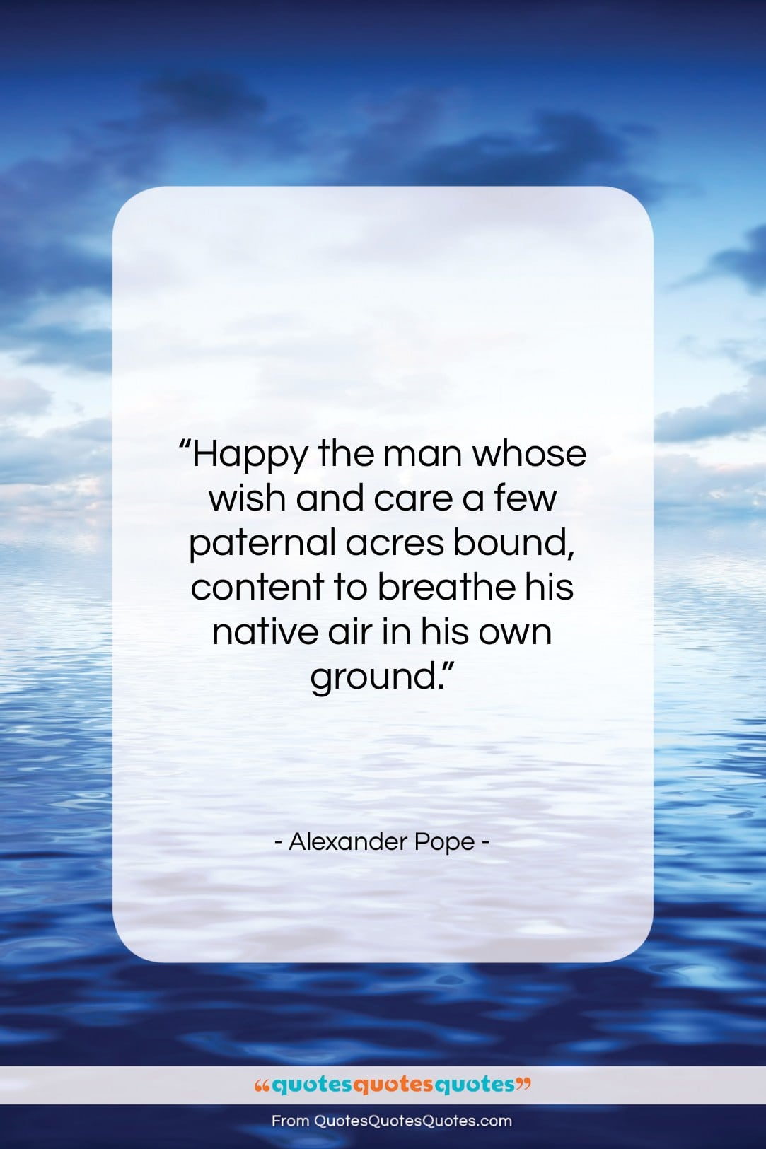 """Alexander Pope quote: """"Happy the man whose wish and care…""""- at QuotesQuotesQuotes.com"""