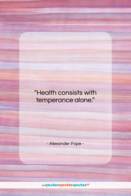 """Alexander Pope quote: """"Health consists with temperance alone….""""- at QuotesQuotesQuotes.com"""