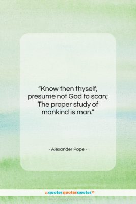 """Alexander Pope quote: """"Know then thyself, presume not God to…""""- at QuotesQuotesQuotes.com"""